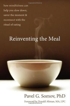 Reinventing the Meal: How Mindfulness Can Help You Slow Down, Savor the Moment, and Reconnect with the Ritual of Eating by Pavel G Somov PhD