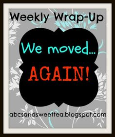 ABC's and Sweet Tea: We Moved...AGAIN. ~ Weekly Wrap-Up