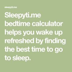 Sleepyti.me bedtime calculator helps you wake up refreshed by finding the best time to go to sleep.