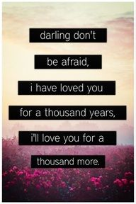 Darling don't be afraid, I have loved you for a thousand yeas and I'll love you for a thousand more. <3