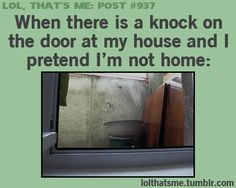 When there is a knock on the door at my house and I pretend I'm not home: