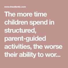 The more time children spend in structured, parent-guided activities, the worse their ability to work productively towards self-directed goals.