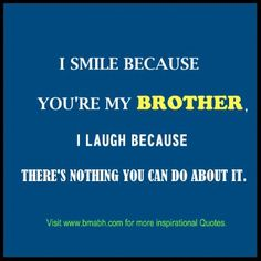 brother quotes image-I Smile Because youre my brother I laugh Because theres nothing you can do about it