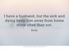 I have a husband, but the sick and dying keep him away from home more often than not.