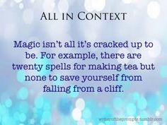 Magic isn't all it's cracked up to be. For example, there are twenty spells for making tea but none to save yourself from falling from a cliff.