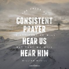 """""""The value of consistent prayer is not that He will hear us, but that we will hear Him."""" -William McGill"""