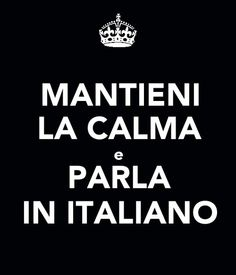 Keep calm and speak Italian.... Thats an oxymoron! lol