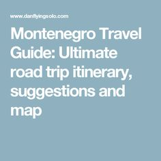 Montenegro Travel Guide: Ultimate road trip itinerary, suggestions and map