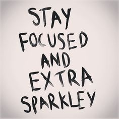Stay focused & extra sparkles - words of motivation if there ever were any.