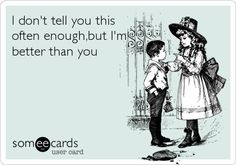 Funny Confession Ecard: I don't tell you this often enough,but I'm better than you.