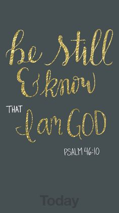 """""""Be still and know that I am God"""" Psalm 46:10"""
