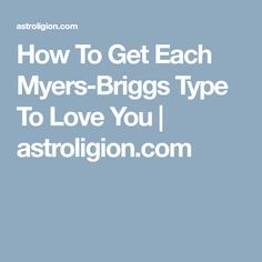 How To Get Each Myers-Briggs Type To Love You   astroligion.com