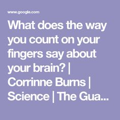 What does the way you count on your fingers say about your brain? | Corrinne Burns | Science | The Guardian