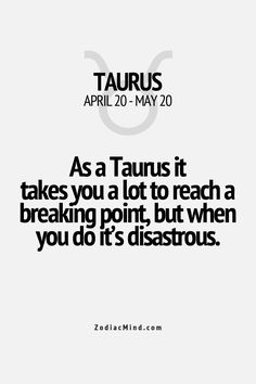 As a Taurus it takes you a lot to reach a breaking point, but when you do it's disastrous.