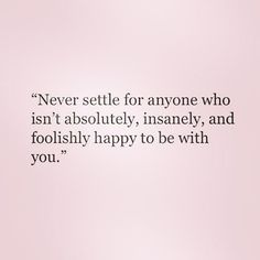 Top Quotes about Love : Never settle for anyone who isn't absolutely insanely and foolishly happy Great Quotes, Quotes To Live By, Inspirational Quotes, Hang On Quotes, Being In Love Quotes, Being Cheated On Quotes, Top Quotes, The Words, Pretty Words