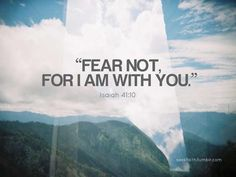 """do not be afraid"" is in the bible more than any other phrase. He is always with us. <3"