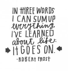 in three words I can sum up everything I've learned about life: it goes on