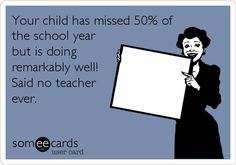 Your child has missed 50% of the school year but is doing remarkably well! Said no teacher ever.