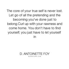 """D. Antoinette Foy - """"The core of your true self is never lost. Let go of all the pretending and the becoming..."""". life, truth, writing, poetry, home, art, sad, beautiful, poem, depression, writer, positive, lost, inspire, creative, poet, read, write, ink, love, raw, rawness, love-yourself, d-antoinette-foy, quotes-about-life, quotes-about-love, spilled-ink"""