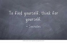To find yourself, think for yourself.  -Socrates