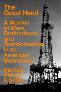 The Good Hand: A Memoir of Work, Brotherhood, and Transformation in an American Boomtown a book by Michael Patrick F. Smith Hillbilly Elegy, North Dakota State University, American Story, Work Site, Broken Relationships, Man Set, Back Home, Memoirs, Climate Change