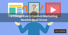3 Things Every Content Marketing Newbie Must Know - @agorapulse