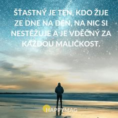 Šťastný je ten, kdo žije ze dne na den, na nic si nestěžuje a je vděčný za každou maličkost. Motivational Quotes, Inspirational Quotes, Study Inspiration, Wallpaper Quotes, Funny Texts, Happy Life, True Stories, Slogan, Quotations