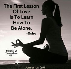 the first lesson of love is to learn how to be alone. Osho.