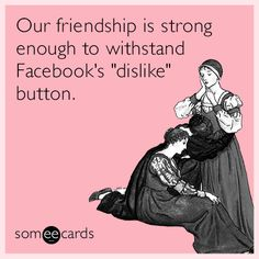 "Ecard of the Day | Our friendship is strong enough to withstand Facebook's ""dislike"" button.