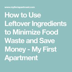How to Use Leftover Ingredients to Minimize Food Waste and Save Money - My First Apartment