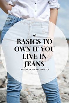 10 Basics To Own If You Live In Jeans - Curated by Jennifer