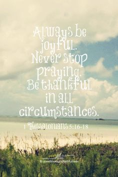 """""""Always be JOYFUL. Never stop PRAYING. Be THANKFUL in all circumstances, for this is God's will for you who belong to Christ Jesus""""...1 Thessalonians 5:16-18."""