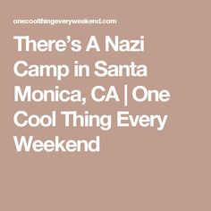 There's A Nazi Camp in Santa Monica, CA | One Cool Thing Every Weekend