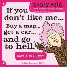 If you don't like me... Buy a map... get a car... and go to hell. Btw, have a nice trip!