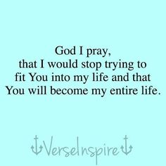God I pray, that I would stop trying to fit you into my life and that you will become my entire life.