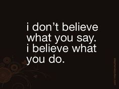 People's actions speak louder than their words.  Especially when they do not match.