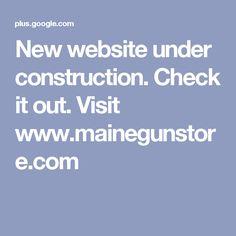 New website under construction. Check it out. Visit www.mainegunstore.com