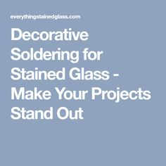 Decorative Soldering for Stained Glass - Make Your Projects Stand Out