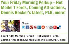 Your Friday Morning Perkup – Hot Model T Fords, Coming Attractions, Dennis Becker's latest, PLR, more!