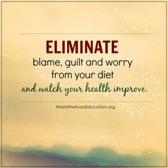 Eliminate blame, guilt and worry from your diet and watch your health improve. - Unknown