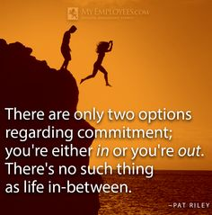"""There are only two options regarding commitment; you're either in or you're out. There's no such thing as life in-between."" ~ Pat Riley"