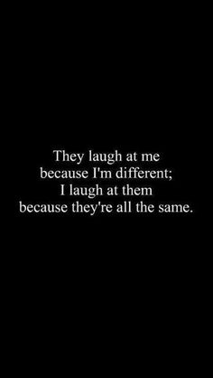 And i laugh because i just don't give a damn...or at least I tell myself I don't....and I will keep telling myself until it's true...