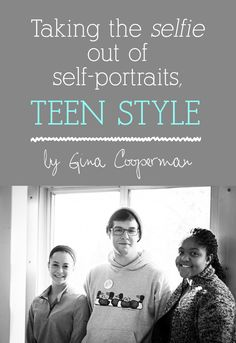 """Teenagers take the """"selfie"""" out of self-portraits.  An article by high school teacher and photographer Gina Cooperman."""