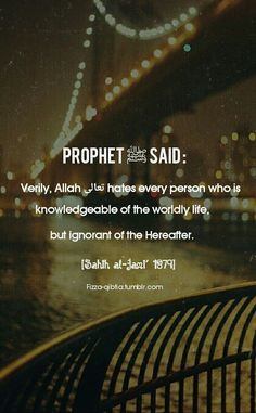 Prophet ﷺ said : Verily, Allah تعالى hates every person who is knowledgeable of the worldly life, but ignorant of the Hereafter. [Sahih al-Jami' Prophet Muhammad Quotes, Hadith Quotes, Imam Ali Quotes, Allah Quotes, Muslim Quotes, Quran Quotes, Religious Quotes, Beautiful Islamic Quotes, Islamic Inspirational Quotes