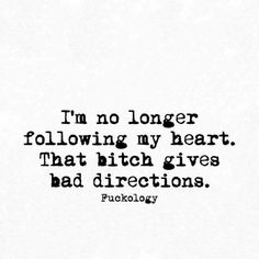 I'm no longer following my heart.  That bitch gives bad directions.