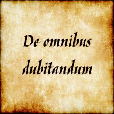De Omnibus Dubitandum - Be Suspicious Of Everything, Doubt Everything.
