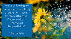 """""""We're all looking for one person that's living unconditional love. It's really attractive. If you can do it, it shows us the possibility."""" ~ Byron Katie"""