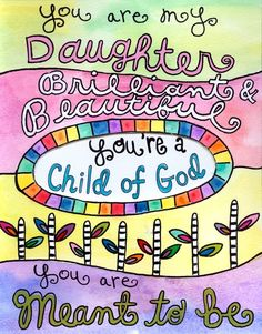 You are my Daughter, brilliant, beautiful..you're a child of God!
