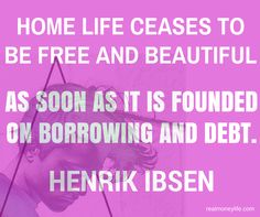 Home life ceases to be free and beautiful as soon as it is founded on borrowing and debt. Henrik Ibsen