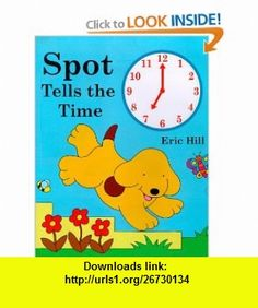Spot Tells the Time Eric Hill, Margaret Frith , ISBN-10: 0399234942  ,  , ASIN: B00013AX7Q , tutorials , pdf , ebook , torrent , downloads , rapidshare , filesonic , hotfile , megaupload , fileserve